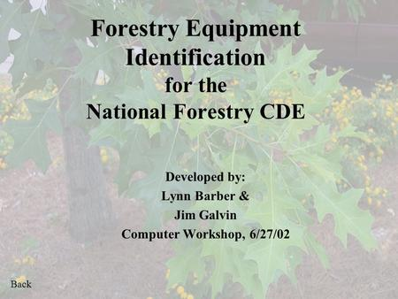 Back Forestry Equipment Identification for the National Forestry CDE Developed by: Lynn Barber & Jim Galvin Computer Workshop, 6/27/02.