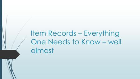Item Records – Everything One Needs to Know – well almost.