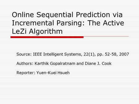 Online Sequential Prediction via Incremental Parsing: The Active LeZi Algorithm Source: IEEE Intelligent Systems, 22(1), pp. 52-58, 2007 Authors: Karthik.