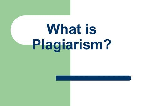 What is Plagiarism?. What is plagiarism? Main Entry: pla·gia·rize 1 : to steal and pass off (the ideas or words of another) as one's own : use (another's.
