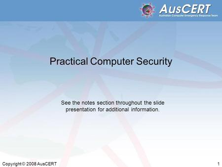 Copyright © 2008 AusCERT 1 Practical Computer Security See the notes section throughout the slide presentation for additional information.