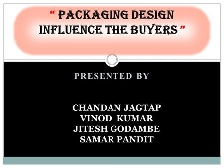 "PRESENTED BY "" Packaging Design influence the Buyers "" CHANDAN JAGTAP VINOD KUMAR JITESH GODAMBE SAMAR PANDIT."
