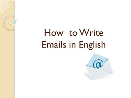 How to Write Emails in English. Emails are letters Usually shorter and less formal than letters, abbreviated forms In business world, you should try to.