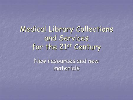 Medical Library Collections and Services for the 21 st Century New resources and new materials.