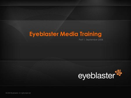 © 2008 Eyeblaster. All rights reserved Eyeblaster Media Training Part 1, September 2008.