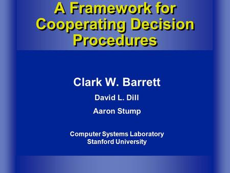 Computer Systems Laboratory Stanford University Clark W. Barrett David L. Dill Aaron Stump A Framework for Cooperating Decision Procedures.