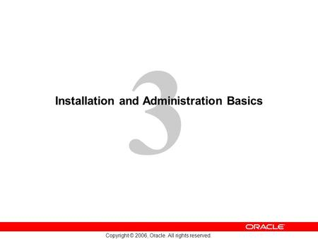 3 Copyright © 2006, Oracle. All rights reserved. Installation and Administration Basics.