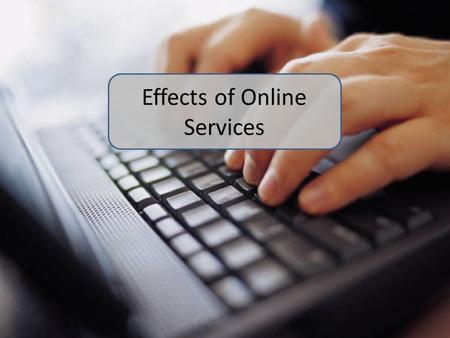 Effects of Online Services. Learning Objectives To understand the effects of the use of online services on society.