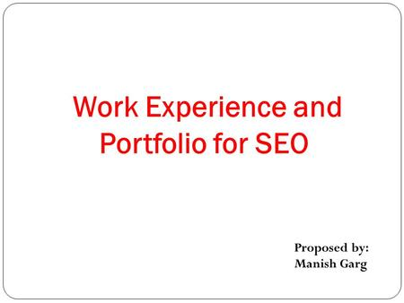 Work Experience and Portfolio for SEO Proposed by: Manish Garg.