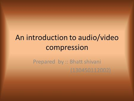 An introduction to audio/video compression Prepared by :: Bhatt shivani (130450112002)