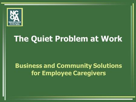 The Quiet Problem at Work Business and Community Solutions for Employee Caregivers.