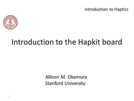 1 Introduction to Haptics Introduction to the Hapkit board Allison M. Okamura Stanford University.