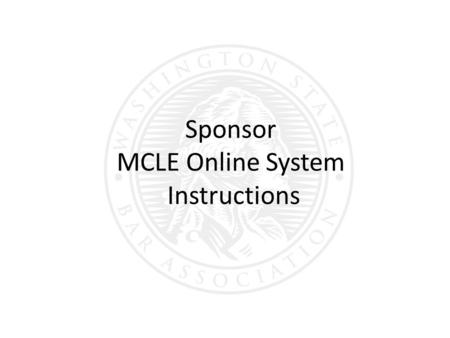 Sponsor MCLE Online System Instructions. Login here:  Tip: You may want to bookmark the link for future reference.