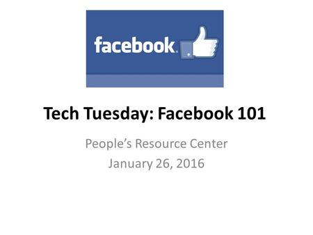 Tech Tuesday: Facebook 101 People's Resource Center January 26, 2016.