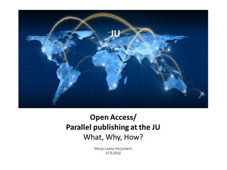Open Access/ Parallel publishing at the JU What, Why, How? Marja-Leena Harjuniemi 27.9.2012 JU.