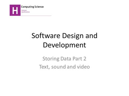 Software Design and Development Storing Data Part 2 Text, sound and video Computing Science.