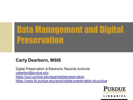 Data Management and Digital Preservation Carly Dearborn, MSIS Digital Preservation & Electronic Records Archivist https://purr.purdue.edu/legal/digitalpreservation.
