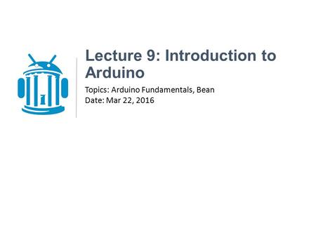 Lecture 9: Introduction to Arduino Topics: Arduino Fundamentals, Bean Date: Mar 22, 2016.