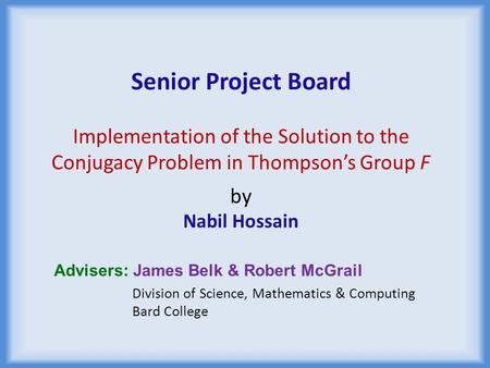 Senior Project Board Implementation of the Solution to the Conjugacy Problem in Thompson's Group F by Nabil Hossain Advisers: James Belk & Robert McGrail.