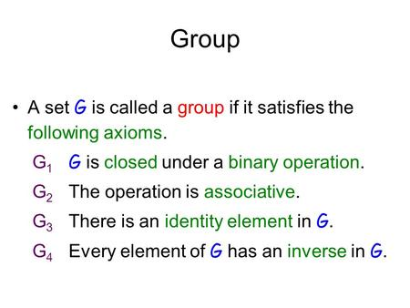 Group A set G is called a group if it satisfies the following axioms. G 1 G is closed under a binary operation. G 2 The operation is associative. G 3 There.