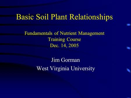 Basic Soil Plant Relationships Fundamentals of Nutrient Management Training Course Dec. 14, 2005 Jim Gorman West Virginia University.