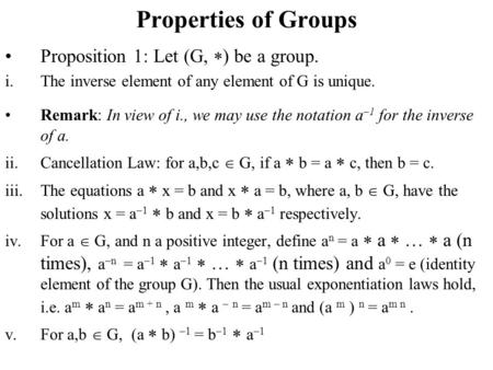 Properties of Groups Proposition 1: Let (G,  ) be a group. i.The inverse element of any element of G is unique. Remark: In view of i., we may use the.