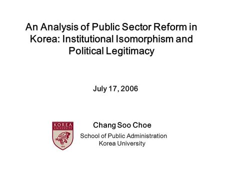 An Analysis of Public Sector Reform in Korea: Institutional Isomorphism and Political Legitimacy Chang Soo Choe School of Public Administration Korea University.