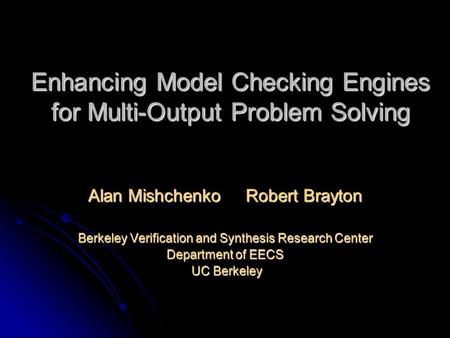 Enhancing Model Checking Engines for Multi-Output Problem Solving Alan Mishchenko Robert Brayton Berkeley Verification and Synthesis Research Center Department.