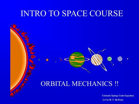 Colorado Springs Cadet Squadron Lt Col M. T. McNeely ORBITAL MECHANICS !! INTRO TO SPACE COURSE.