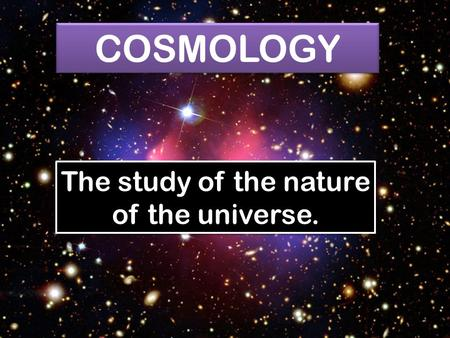 COSMOLOGY The study of the nature of the universe.