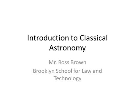 Introduction to Classical Astronomy Mr. Ross Brown Brooklyn School for Law and Technology.
