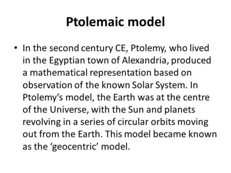 Ptolemaic model In the second century CE, Ptolemy, who lived in the Egyptian town of Alexandria, produced a mathematical representation based on observation.