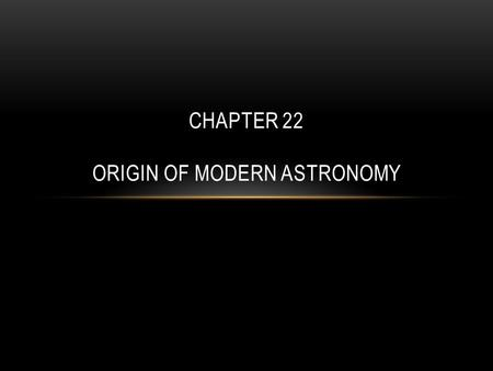 CHAPTER 22 ORIGIN OF MODERN ASTRONOMY. EARLY ASTRONOMY The Earth is one of the planets and many smaller bodies that orbit the sun The sun is part of a.