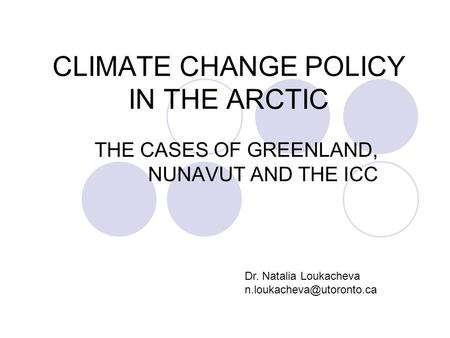 CLIMATE CHANGE POLICY IN THE ARCTIC THE CASES OF GREENLAND, NUNAVUT AND THE ICC Dr. Natalia Loukacheva
