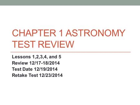 CHAPTER 1 ASTRONOMY TEST REVIEW Lessons 1,2,3,4, and 5 Review 12/17-18/2014 Test Date 12/19/2014 Retake Test 12/23/2014.