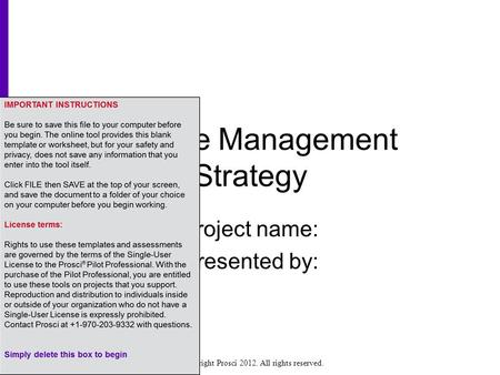 Copyright Prosci 2012. All rights reserved. Change Management Strategy Project name: Presented by:
