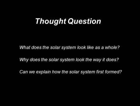 Thought Question What does the solar system look like as a whole? Why does the solar system look the way it does? Can we explain how the solar system.