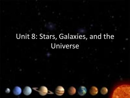 Unit 8: Stars, Galaxies, and the Universe. I. Scaling the Universe a.Universe: all of space and everything in it b.Due to such large or small numbers.