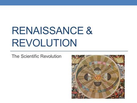 RENAISSANCE & REVOLUTION The Scientific Revolution.