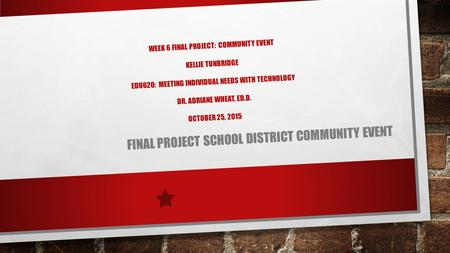 WEEK 6 FINAL PROJECT: COMMUNITY EVENT KELLIE TUNBRIDGE EDU620: MEETING INDIVIDUAL NEEDS WITH TECHNOLOGY DR. ADRIANE WHEAT, ED.D. OCTOBER 25, 2015 FINAL.