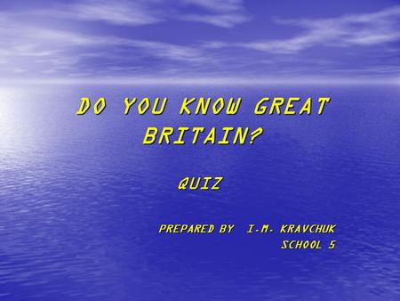 DO YOU KNOW GREAT BRITAIN? QUIZ PREPARED BY I.M. KRAVCHUK SCHOOL 5.