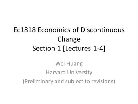 Ec1818 Economics of Discontinuous Change Section 1 [Lectures 1-4] Wei Huang Harvard University (Preliminary and subject to revisions)