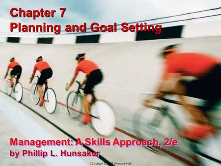 7-1 Copyright © 2005 Prentice-Hall Chapter 7 Planning and Goal Setting Management: A Skills Approach, 2/e by Phillip L. Hunsaker Copyright © 2005 Prentice-Hall.