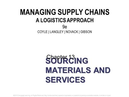 SOURCING MATERIALS AND SERVICES Chapter 13 MANAGING SUPPLY CHAINS A LOGISTICS APPROACH 9e COYLE | LANGLEY | NOVACK | GIBSON ©2013 Cengage Learning. All.