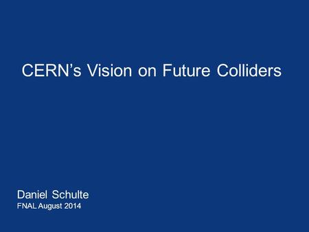 CERN's Vision on Future Colliders Daniel Schulte FNAL August 2014.