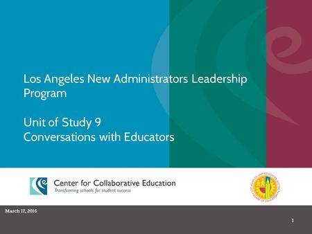 1 Los Angeles New Administrators Leadership Program Unit of Study 9 Conversations with Educators March 17, 2016.