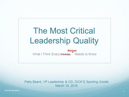The Most Critical Leadership Quality What I Think Every Leader ˆ Needs to Know Patty Beard, VP Leadership & OD, DICK'S Sporting Goods March 19, 2016 Person.