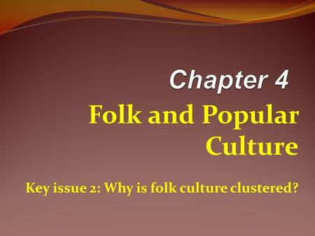 Folk and Popular Culture Key issue 2: Why is folk culture clustered?