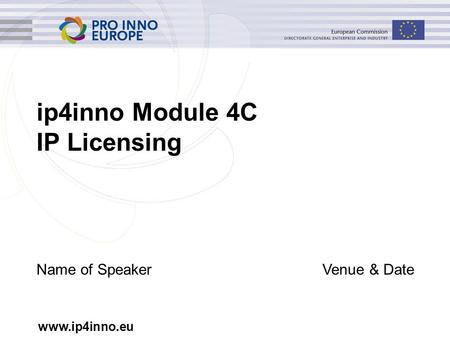 Www.ip4inno.eu ip4inno Module 4C IP Licensing Name of SpeakerVenue & Date.