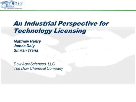 An Industrial Perspective for Technology Licensing Matthew Henry James Daly Simran Trana Dow AgroSciences LLC The Dow Chemical Company.